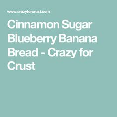 Cinnamon Sugar Blueberry Banana Bread - Crazy for Crust