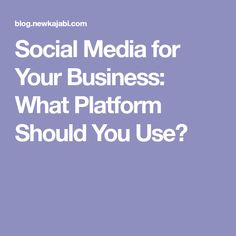 Social Media for Your Business: What Platform Should You Use?