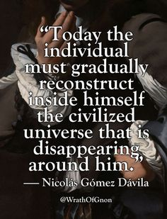 """wrathofgnon: """"""""Today the individual must gradually reconstruct inside himself the civilized universe that is disappearing around him. Quotable Quotes, Wisdom Quotes, Words Quotes, Wise Words, Sayings, Happiness Quotes, Quotes Quotes, Smart Quotes, Great Quotes"""