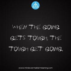 Sayings - When-the-going-gets-tough,-the-tough-get-going. Mind Over Matter Meaning, Life Proverbs, Consciousness, Mindfulness, Sayings, Life Sayings, Knowledge, Lyrics, Quotations