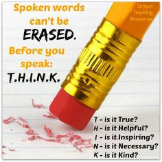 Spoken words can't be erased. Before you speak: T.H.I.N.K.  T - is it True? H - is it Helpful? I - is it Inspiring? N - is it Necessary? K - is it Kind?   Visit this page of Unique Teaching Resources to download a FREE poster of this graphic.