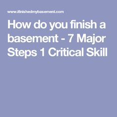 How do you finish a basement - 7 Major Steps 1 Critical Skill