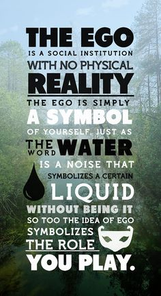 """""""The ego is a social institution with no physical reality. The ego is simply your symbol of yourself. Just as the word 'water' is a noise that symbolizes a certain liquid without being it, so too the idea of ego symbolizes the role you play, who you are, but it is not the same as your living organism."""" - Alan Watts"""