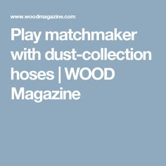 Play matchmaker with dust-collection hoses   WOOD Magazine