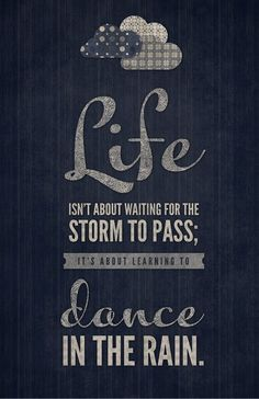 Life is not about waiting for the storm to pass. It is about learning to dance in the rain.