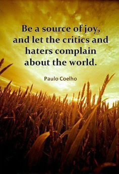 Be a source of joy and let the critics and haters complain about the world.  -Paulo Coelho