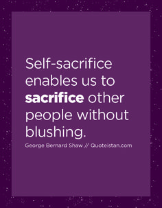 Self-sacrifice enables us to other people without blushing. Sacrifice Quotes, George Bernard, Enabling, Other People, Wise Words, Self, Blush, Inspirational Quotes, Live