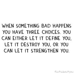 When something bad happens, you have three choices.  You can either let it define you. Let it destroy you. Or you can let it strengthen you.