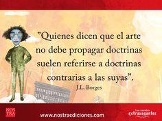 Quienes dicen que el arte no debe propagar doctrinas suelen referirse a doctrinas contrarias a las suyas. J.L. Borges