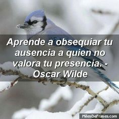 Aprende a obsequiar tu ausencia a quien no valora tu Presencia .Óscar Wilde