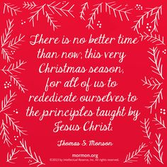 """There is no better time than now, this very Christmas season, for all of us to rededicate ourselves to the principles taught by Jesus Christ."" –Thomas S. Monson"