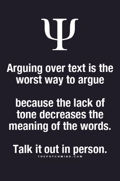 arguing over text is the worst way to argue because the lack of tone decreases the meaning of the words. talk it out in person.