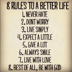 never hate. dnt worry. live simply. expect a little. give a lot. always smile. live with love. be with God.