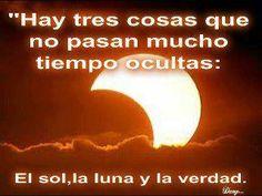 Hay tres cosas que no pasan mucho tiempo ocultos: el sol, la luna y la verdad.