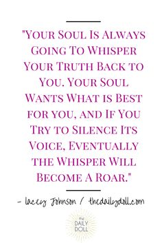 Your soul is always going to whisper your truth back to you. Your soul wants what is best for you ,and if you try to silence its voice, eventually the whisper will become a roar. Great Quotes, Quotes To Live By, Inspirational Quotes, Encouragement, A Course In Miracles, Soul Quotes, Faith Quotes, Note To Self, Wise Words
