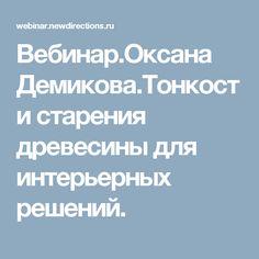 Вебинар.Оксана Демикова.Тонкости старения древесины для интерьерных решений.