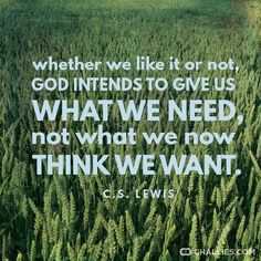 """Whether we like it or not, God intends to give us what we need, not what we now think we want."" (C.S. Lewis)"