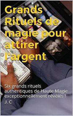 Grands Rituels de magie pour attirer l'argent: Six grands rituels authentiques de Haute Magie exceptionnellement révélés ! de J. C, http://www.amazon.fr/dp/B00PY2WV1A/ref=cm_sw_r_pi_dp_Wd6Hvb18T4CM6
