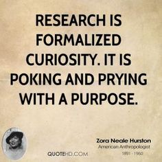 Zora Neale Hurston - Research is formalized curiosity. It is poking and prying with a purpose.
