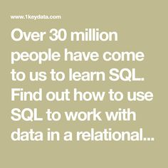 Over 30 million people have come to us to learn SQL. Find out how to use SQL to work with data in a relational database today.