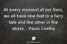 At every moment of our lives, we all have one foot in a fairy tale, and the other in the abyss. - Paulo Coelho