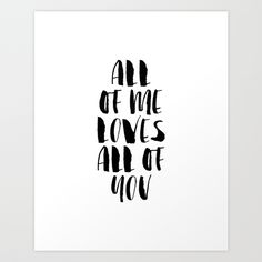 All of Me Loves All of You https://society6.com/product/all-of-me-loves-all-of-you-black-and-white-watercolor-typography-print_print#1=45