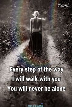 Every step of the way I will walk with you.  You will never be alone.  Rumi