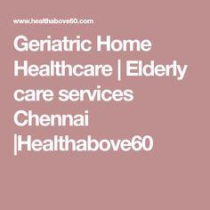 Geriatric Home Healthcare | Elderly care services Chennai |Healthabove60