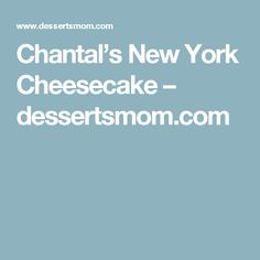 Chantal's New York Cheesecake – dessertsmom.com
