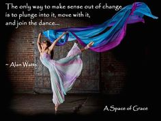 The only way to make sense out of change is to plunge into it, move with it, and join the dance...  ~ Alan Watts