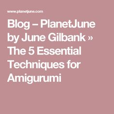 Blog – PlanetJune by June Gilbank » The 5 Essential Techniques for Amigurumi