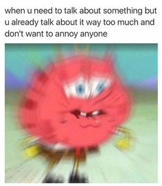 I usually don't talk about anything because I dont want to annoy people. But I get frustrated if they aren't there for me when I need them. Like just because I dont talk about my issues doesn't mean I dont have any. Which most of them seem to think