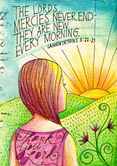 Lamentations 3:22-23 (ESV) The steadfast love of the Lord never ceases; his mercies never come to an end; they are new every morning; great is your faithfulness.