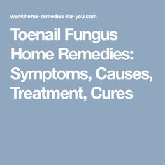Toenail Fungus Home Remedies: Symptoms, Causes, Treatment, Cures