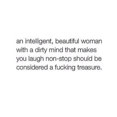 an intelligent beautiful woman with a dirty mind who makes you laugh non stop should be considered a fucking treasure. Great Quotes, Quotes To Live By, Me Quotes, Inspirational Quotes, Lady Quotes, Quirky Quotes, Mantra, Trauma, Under Your Spell