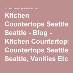 Kitchen Countertops Seattle - Blog - Kitchen Countertops Seattle, Vanities Etc LLC