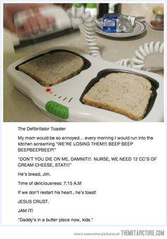 He's bread, Jim…
