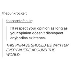 i'll respect your opinion as long as your opinion doesn't disrespect anybodies existence