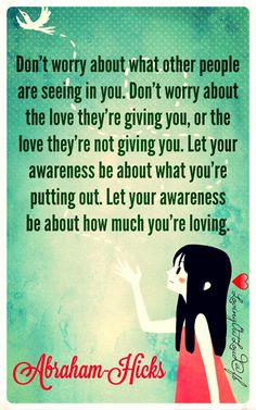 """""""Don't worry about what other people are seeing in you. Don't worry about the love they're giving you, or the love they're not giving you. Let your awareness be about what you're putting out. Let your awareness be about how much you're loving."""" ~Abraham-Hicks ..*"""