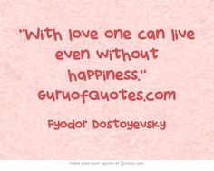 """With love one can live even without happiness."" GuruofQuotes.com"