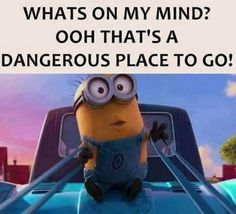 What's on my mind?  Ooh, that's a dangerous place to go! - minion