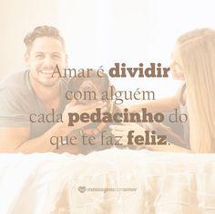 Amar é dividir com alguém cada pedacinho do que te faz feliz. #mensagenscomamor #frases #família #amor