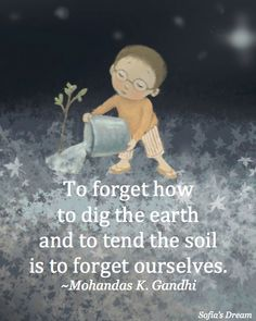 To forget how to dig the earth and to tend the soil is to forget ourselves. ~Mohandas K. Gandhi  (image by Sue Cornelison from Sofia's Dream) www.landwilson.com