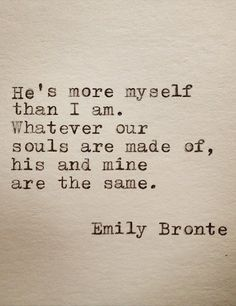 "Emily Bronte Love Quote ""He's more myself than I am. Whatever our souls are made of, his and mine, are the same"" Great wedding quote. Cute Quotes, Great Quotes, Quotes To Live By, Inspirational Quotes, Wedding Quotes And Sayings, Motivational, The Words, Under Your Spell, E Mc2"