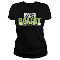 BORN TO DANCE BALLET FORCED TO WORK T-SHIRTS, HOODIES, SWEATSHIRT (21.79$ ==► Shopping Now)