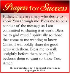 PRAYER FOR SUCCESS: Father, There are many who desire to know You through me. Bless me to be a conduit of the message as I am committed to sharing it at work. Bless me to gird myself spiritually so those that come to me wanting to know Christ, I will boldly share the good news with them. Bless me to walk uprightly before them so my life beckons them to want to know You. Amen. #showersblessing