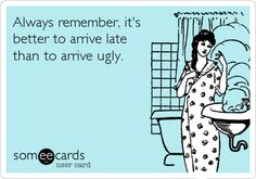 Always remember, it's better to arrive late than to arrive ugly. This is totally my motto!!! :-)