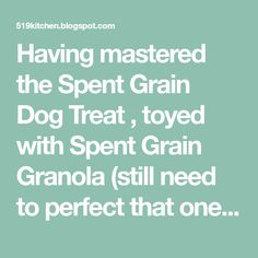 Having mastered the Spent Grain Dog Treat , toyed with Spent Grain Granola (still need to perfect that one) and learned to incorporate the...