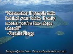 Remember if people talk behind your back, it only means you're two steps ahead - Fannie Flagg #random #quotes