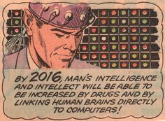 1965 ONA:  Today, the more techno-utopian among us hope that one day we may be able to upload our entire brains into computers. But this 1965 vision of the year 2016 would be happy with a simple direct-link. Basement biohackers are currently experimenting with different ways to alter the human body, but we're still quite a ways from the technological singularity.